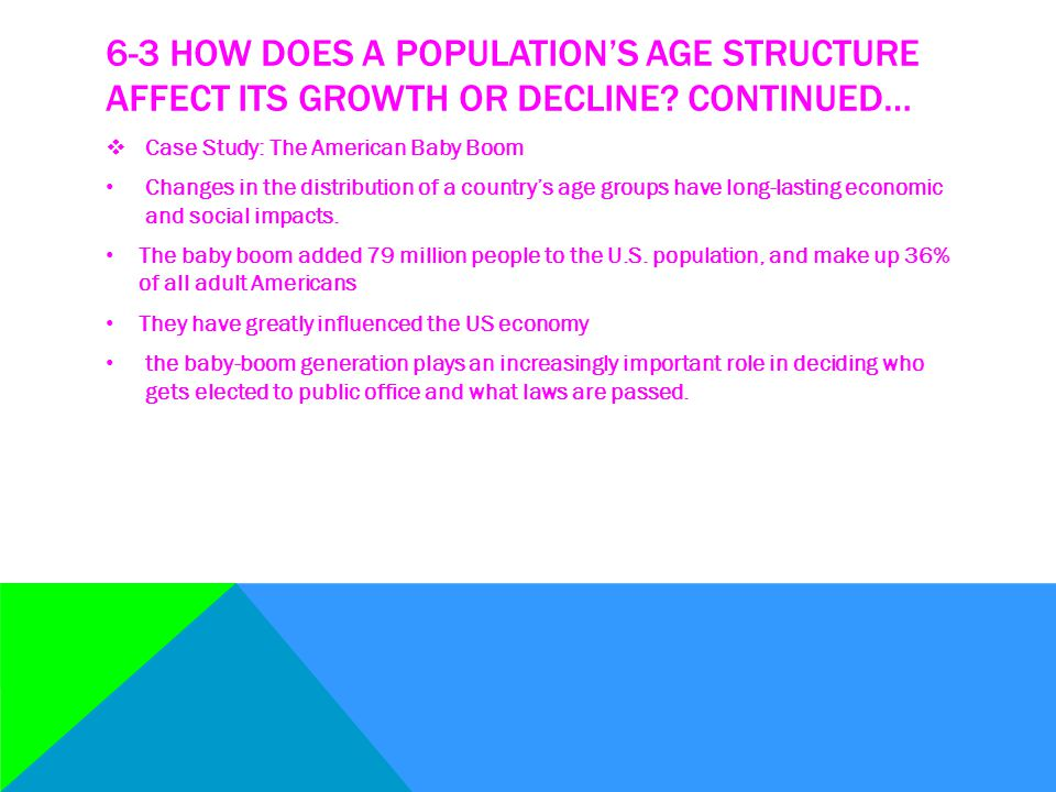 6-3 HOW DOES A POPULATION'S AGE STRUCTURE AFFECT ITS GROWTH OR DECLINE? CONTINUED…  Case Study: The American Baby Boom Changes in the distribution of