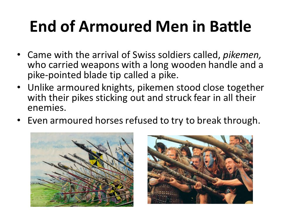 End of Armoured Men in Battle Came with the arrival of Swiss soldiers called, pikemen, who carried weapons with a long wooden handle and a pike-pointed blade tip called a pike.