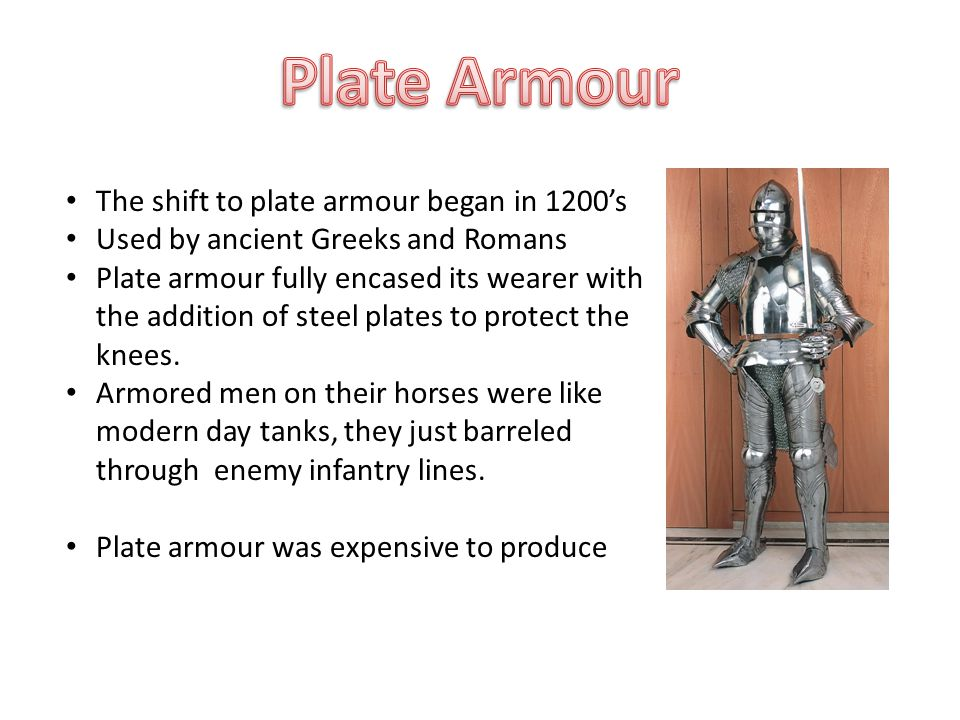 The shift to plate armour began in 1200's Used by ancient Greeks and Romans Plate armour fully encased its wearer with the addition of steel plates to