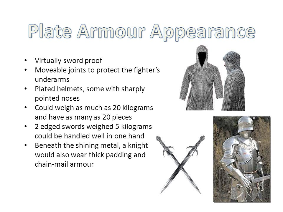 Virtually sword proof Moveable joints to protect the fighter's underarms Plated helmets, some with sharply pointed noses Could weigh as much as 20 kilograms and have as many as 20 pieces 2 edged swords weighed 5 kilograms could be handled well in one hand Beneath the shining metal, a knight would also wear thick padding and chain-mail armour