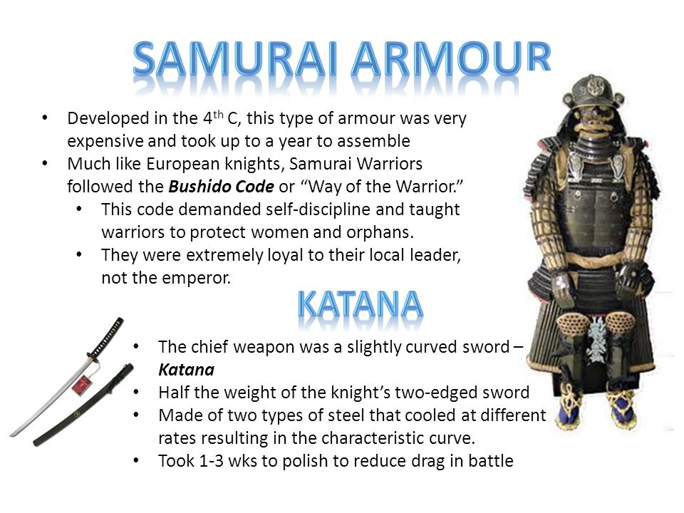 Developed in the 4 th C, this type of armour was very expensive and took up to a year to assemble Much like European knights, Samurai Warriors followed the Bushido Code or Way of the Warrior. This code demanded self-discipline and taught warriors to protect women and orphans.
