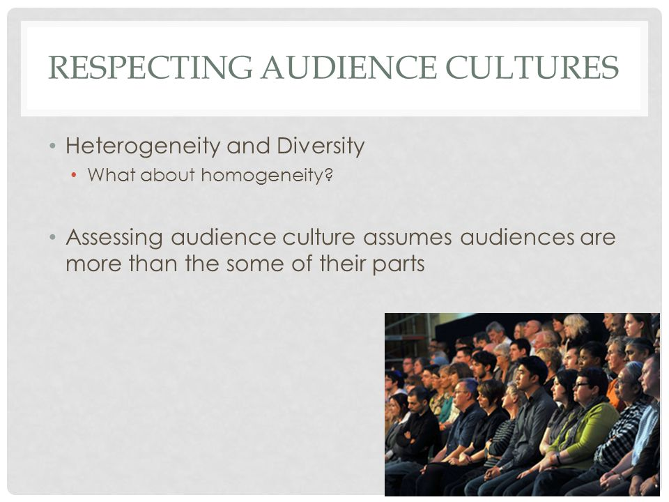 RESPECTING AUDIENCE CULTURES Heterogeneity and Diversity What about homogeneity.