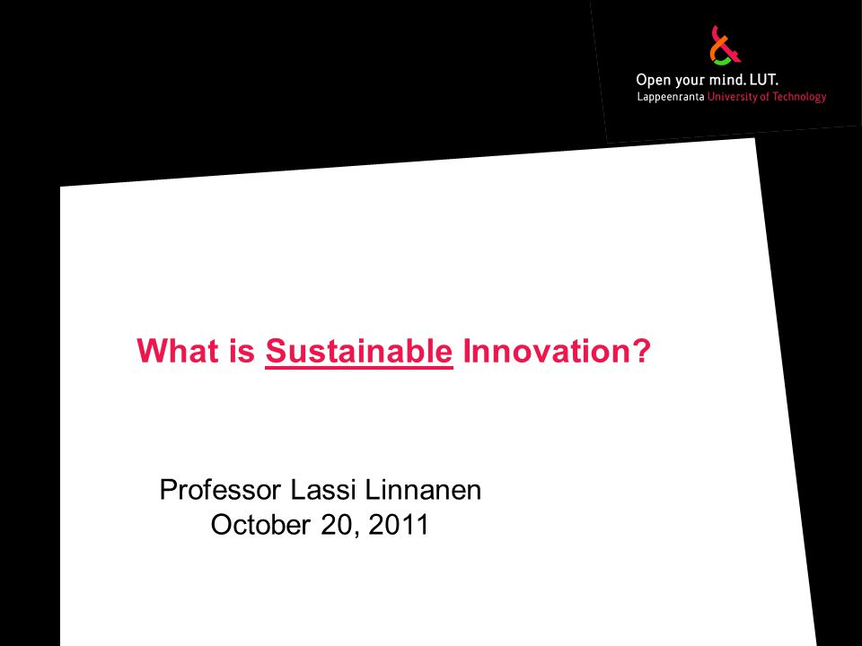 What is Sustainable Innovation Professor Lassi Linnanen October 20, 2011