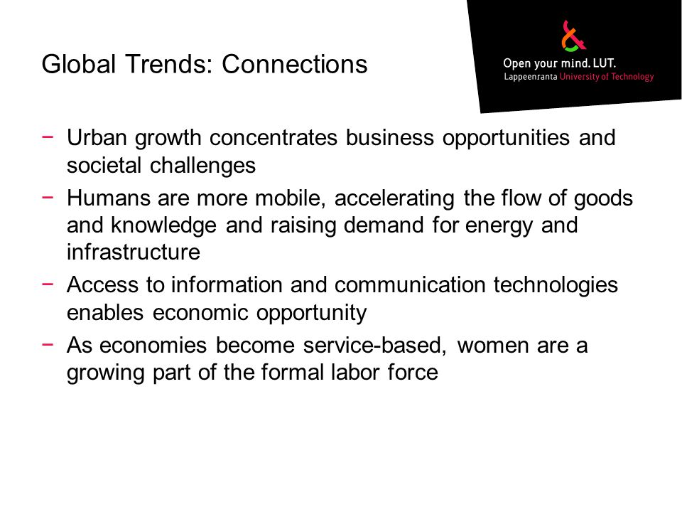 Global Trends: Connections −Urban growth concentrates business opportunities and societal challenges −Humans are more mobile, accelerating the flow of goods and knowledge and raising demand for energy and infrastructure −Access to information and communication technologies enables economic opportunity −As economies become service-based, women are a growing part of the formal labor force