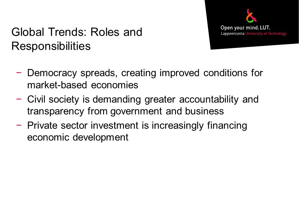 Global Trends: Roles and Responsibilities −Democracy spreads, creating improved conditions for market-based economies −Civil society is demanding greater accountability and transparency from government and business −Private sector investment is increasingly financing economic development