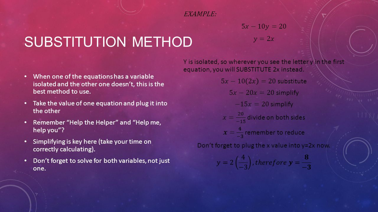 SUBSTITUTION METHOD When one of the equations has a variable isolated and the other one doesn't, this is the best method to use.