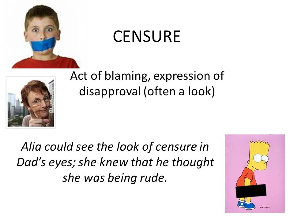 CENSURE Act of blaming, expression of disapproval (often a look) Alia could see the look of censure in Dad's eyes; she knew that he thought she was being rude.