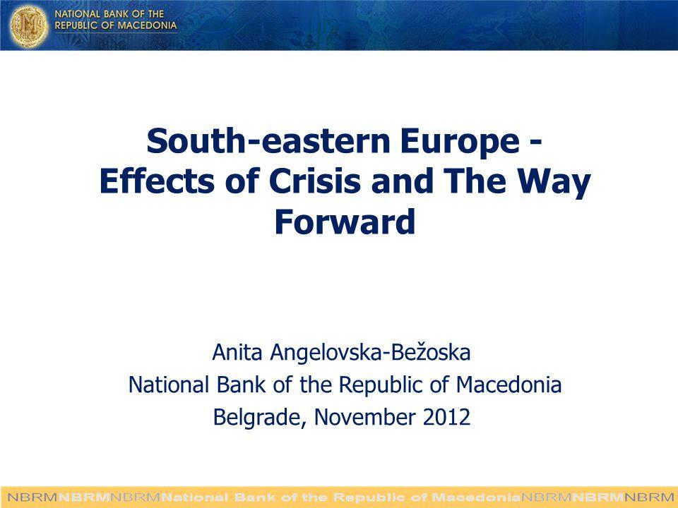 South-eastern Europe - Effects of Crisis and The Way Forward Anita Angelovska-Bežoska National Bank of the Republic of Macedonia Belgrade, November 2012