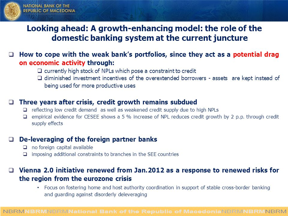 Looking ahead: A growth-enhancing model: the role of the domestic banking system at the current juncture  How to cope with the weak bank's portfolios, since they act as a potential drag on economic activity through:  currently high stock of NPLs which pose a constraint to credit  diminished investment incentives of the overextended borrowers - assets are kept instead of being used for more productive uses  Three years after crisis, credit growth remains subdued  reflecting low credit demand as well as weakened credit supply due to high NPLs  empirical evidence for CESEE shows a 5 % increase of NPL reduces credit growth by 2 p.p.