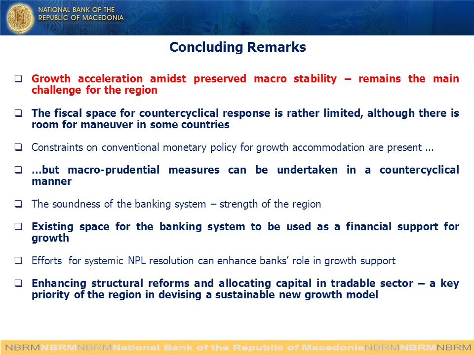 Concluding Remarks  Growth acceleration amidst preserved macro stability – remains the main challenge for the region  The fiscal space for countercyclical response is rather limited, although there is room for maneuver in some countries  Constraints on conventional monetary policy for growth accommodation are present...