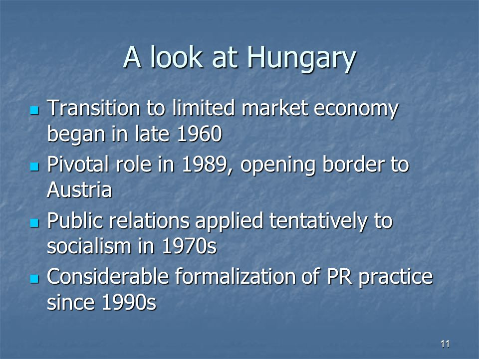 A look at Hungary Transition to limited market economy began in late 1960 Transition to limited market economy began in late 1960 Pivotal role in 1989, opening border to Austria Pivotal role in 1989, opening border to Austria Public relations applied tentatively to socialism in 1970s Public relations applied tentatively to socialism in 1970s Considerable formalization of PR practice since 1990s Considerable formalization of PR practice since 1990s 11