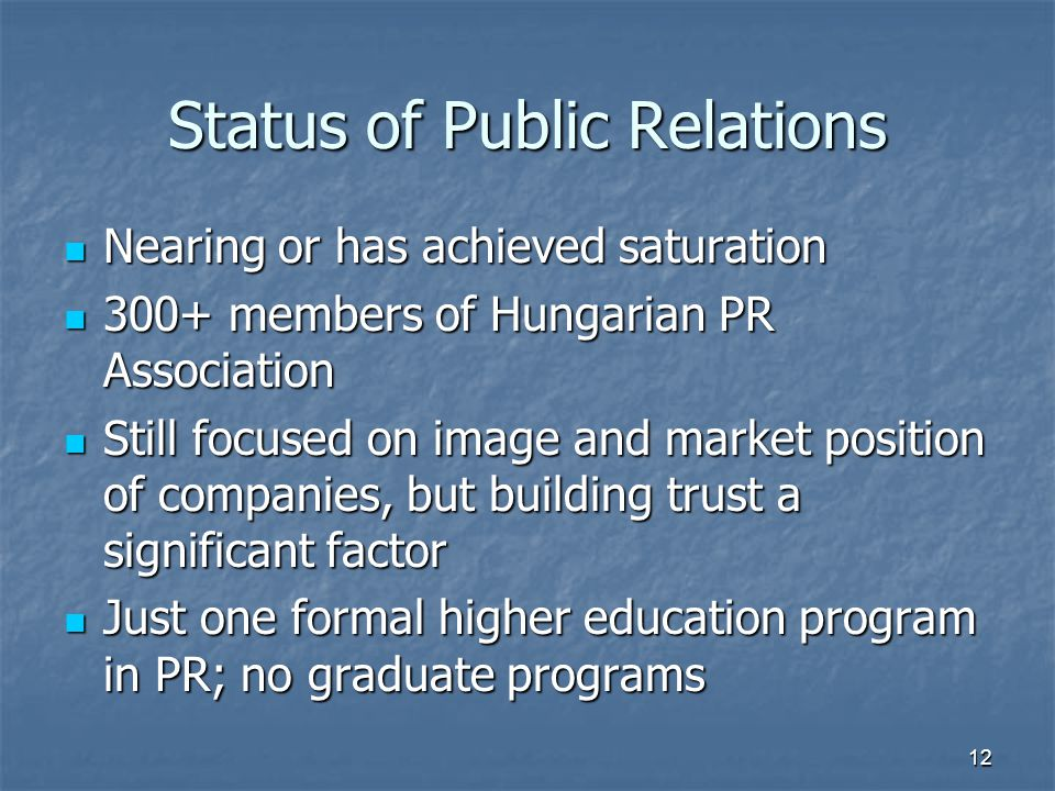 Status of Public Relations Nearing or has achieved saturation Nearing or has achieved saturation 300+ members of Hungarian PR Association 300+ members of Hungarian PR Association Still focused on image and market position of companies, but building trust a significant factor Still focused on image and market position of companies, but building trust a significant factor Just one formal higher education program in PR; no graduate programs Just one formal higher education program in PR; no graduate programs 12