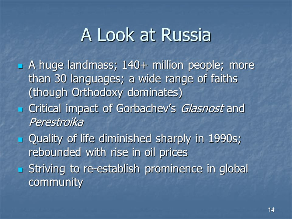 A Look at Russia A huge landmass; 140+ million people; more than 30 languages; a wide range of faiths (though Orthodoxy dominates) A huge landmass; 140+ million people; more than 30 languages; a wide range of faiths (though Orthodoxy dominates) Critical impact of Gorbachev's Glasnost and Perestroika Critical impact of Gorbachev's Glasnost and Perestroika Quality of life diminished sharply in 1990s; rebounded with rise in oil prices Quality of life diminished sharply in 1990s; rebounded with rise in oil prices Striving to re-establish prominence in global community Striving to re-establish prominence in global community 14
