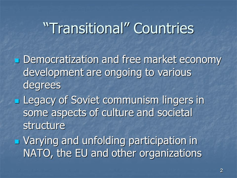 Transitional Countries Democratization and free market economy development are ongoing to various degrees Democratization and free market economy development are ongoing to various degrees Legacy of Soviet communism lingers in some aspects of culture and societal structure Legacy of Soviet communism lingers in some aspects of culture and societal structure Varying and unfolding participation in NATO, the EU and other organizations Varying and unfolding participation in NATO, the EU and other organizations 2