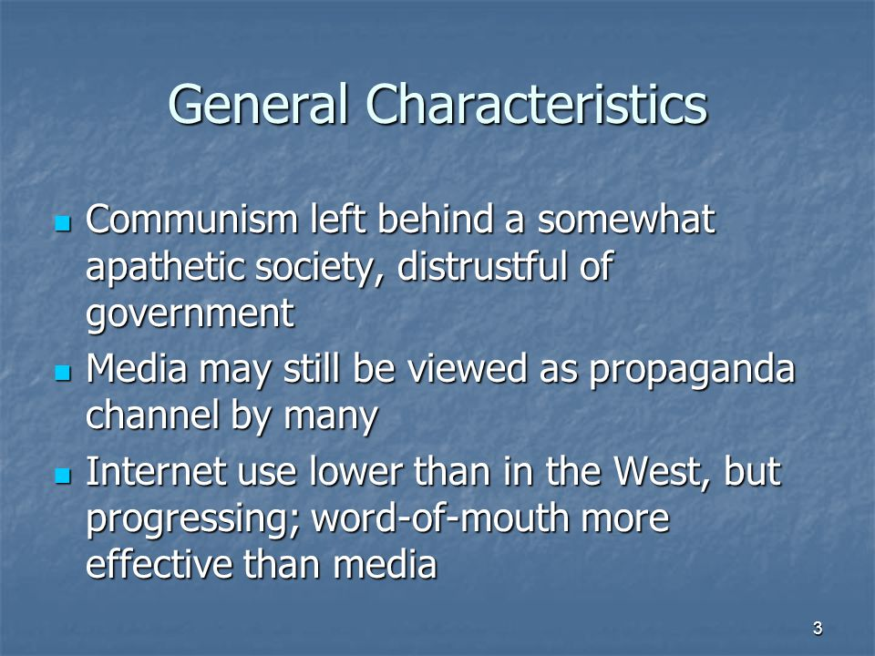 General Characteristics Communism left behind a somewhat apathetic society, distrustful of government Communism left behind a somewhat apathetic society, distrustful of government Media may still be viewed as propaganda channel by many Media may still be viewed as propaganda channel by many Internet use lower than in the West, but progressing; word-of-mouth more effective than media Internet use lower than in the West, but progressing; word-of-mouth more effective than media 3