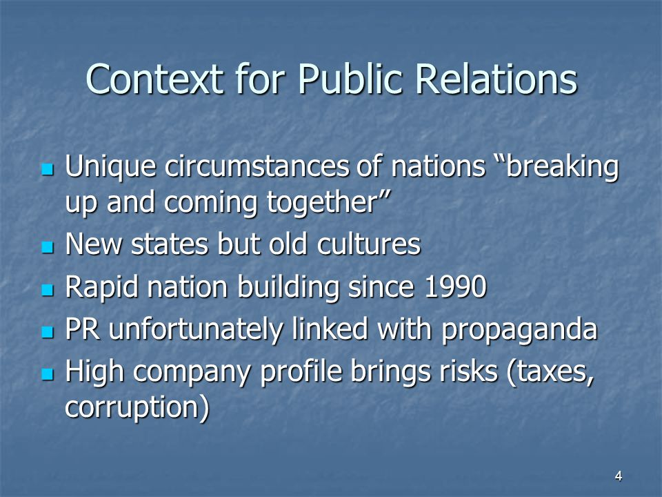 Context for Public Relations Unique circumstances of nations breaking up and coming together Unique circumstances of nations breaking up and coming together New states but old cultures New states but old cultures Rapid nation building since 1990 Rapid nation building since 1990 PR unfortunately linked with propaganda PR unfortunately linked with propaganda High company profile brings risks (taxes, corruption) High company profile brings risks (taxes, corruption) 4