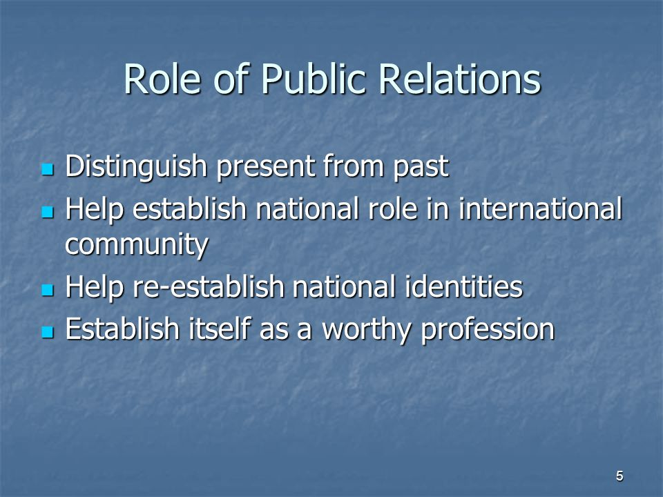Role of Public Relations Distinguish present from past Distinguish present from past Help establish national role in international community Help establish national role in international community Help re-establish national identities Help re-establish national identities Establish itself as a worthy profession Establish itself as a worthy profession 5