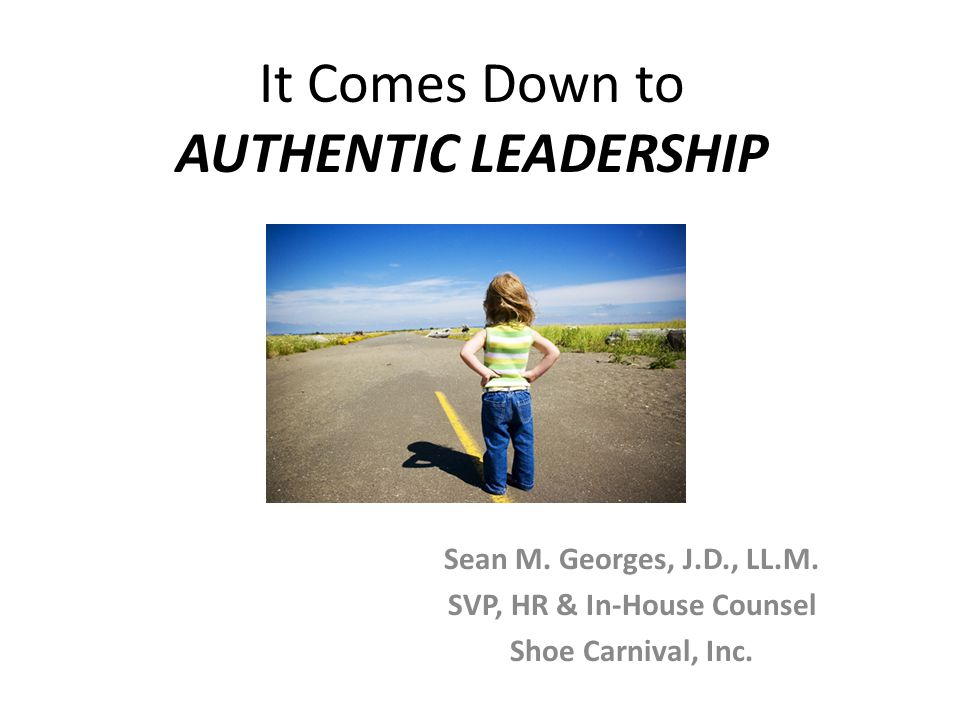It Comes Down to AUTHENTIC LEADERSHIP Sean M. Georges, J.D., LL.M.