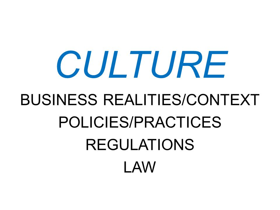 CULTURE BUSINESS REALITIES/CONTEXT POLICIES/PRACTICES REGULATIONS LAW