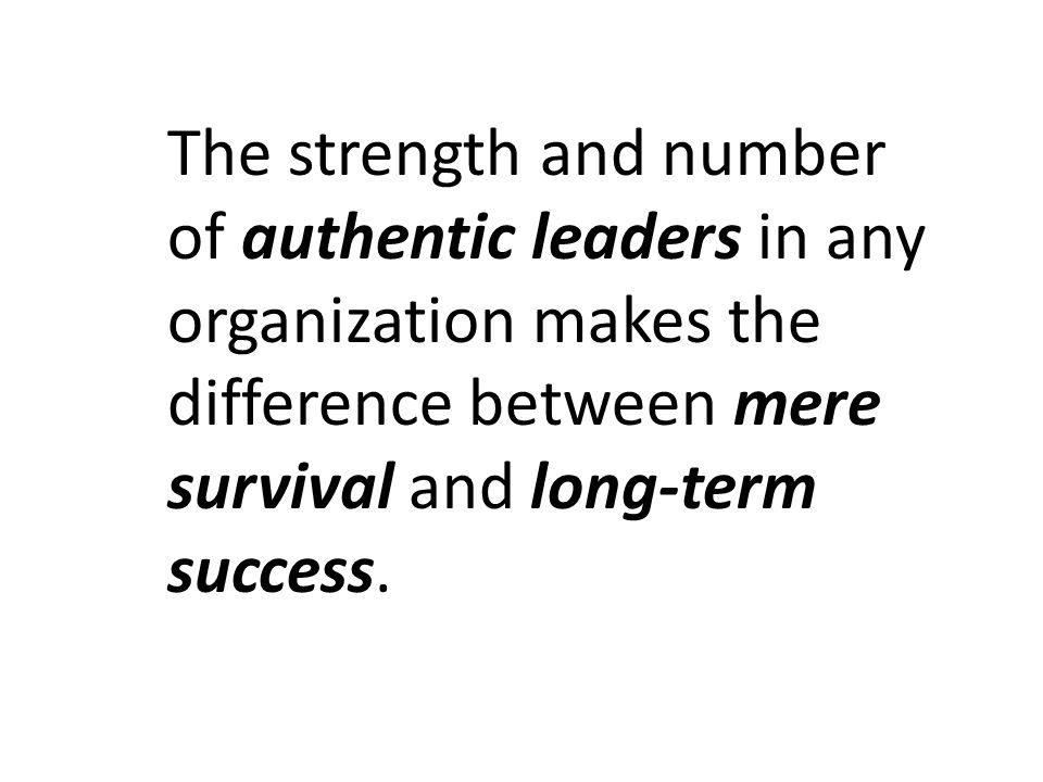 The strength and number of authentic leaders in any organization makes the difference between mere survival and long-term success.