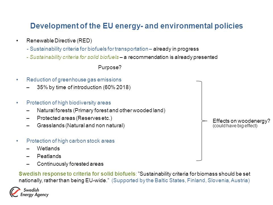 Development of the EU energy- and environmental policies Renewable Directive (RED) - Sustainability criteria for biofuels for transportation – already in progress - Sustainability criteria for solid biofuels – a recommendation is already presented Purpose.