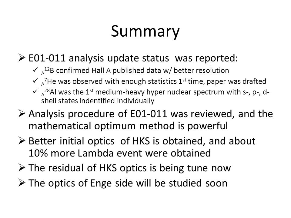 Summary  E01-011 analysis update status was reported: Λ 12 B confirmed Hall A published data w/ better resolution Λ 7 He was observed with enough statistics 1 st time, paper was drafted Λ 28 Al was the 1 st medium-heavy hyper nuclear spectrum with s-, p-, d- shell states indentified individually  Analysis procedure of E01-011 was reviewed, and the mathematical optimum method is powerful  Better initial optics of HKS is obtained, and about 10% more Lambda event were obtained  The residual of HKS optics is being tune now  The optics of Enge side will be studied soon