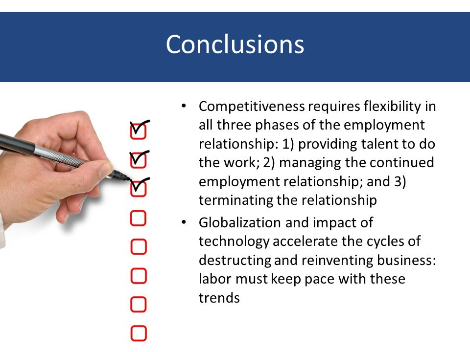 Conclusions Competitiveness requires flexibility in all three phases of the employment relationship: 1) providing talent to do the work; 2) managing the continued employment relationship; and 3) terminating the relationship Globalization and impact of technology accelerate the cycles of destructing and reinventing business: labor must keep pace with these trends