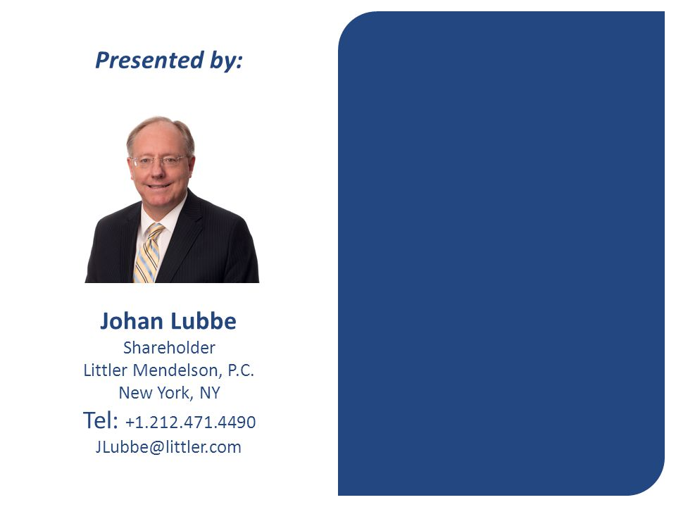 Johan Lubbe Shareholder Littler Mendelson, P.C. New York, NY Tel: +1.212.471.4490 JLubbe@littler.com Presented by: