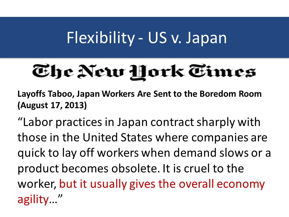 Layoffs Taboo, Japan Workers Are Sent to the Boredom Room (August 17, 2013) Labor practices in Japan contract sharply with those in the United States where companies are quick to lay off workers when demand slows or a product becomes obsolete.