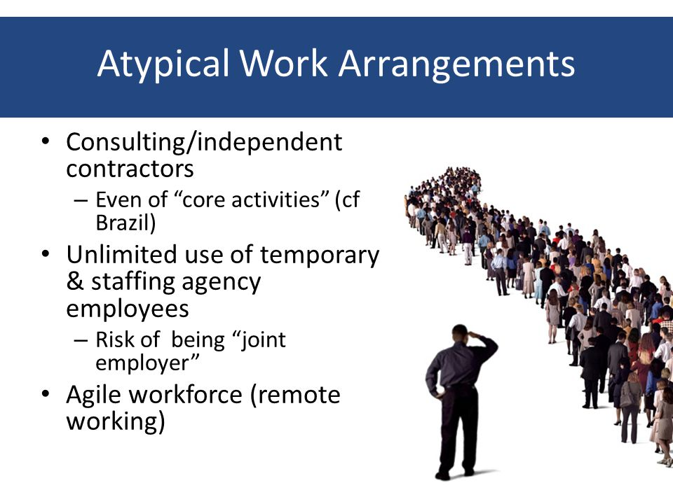 Atypical Work Arrangements Consulting/independent contractors – Even of core activities (cf Brazil) Unlimited use of temporary & staffing agency employees – Risk of being joint employer Agile workforce (remote working)