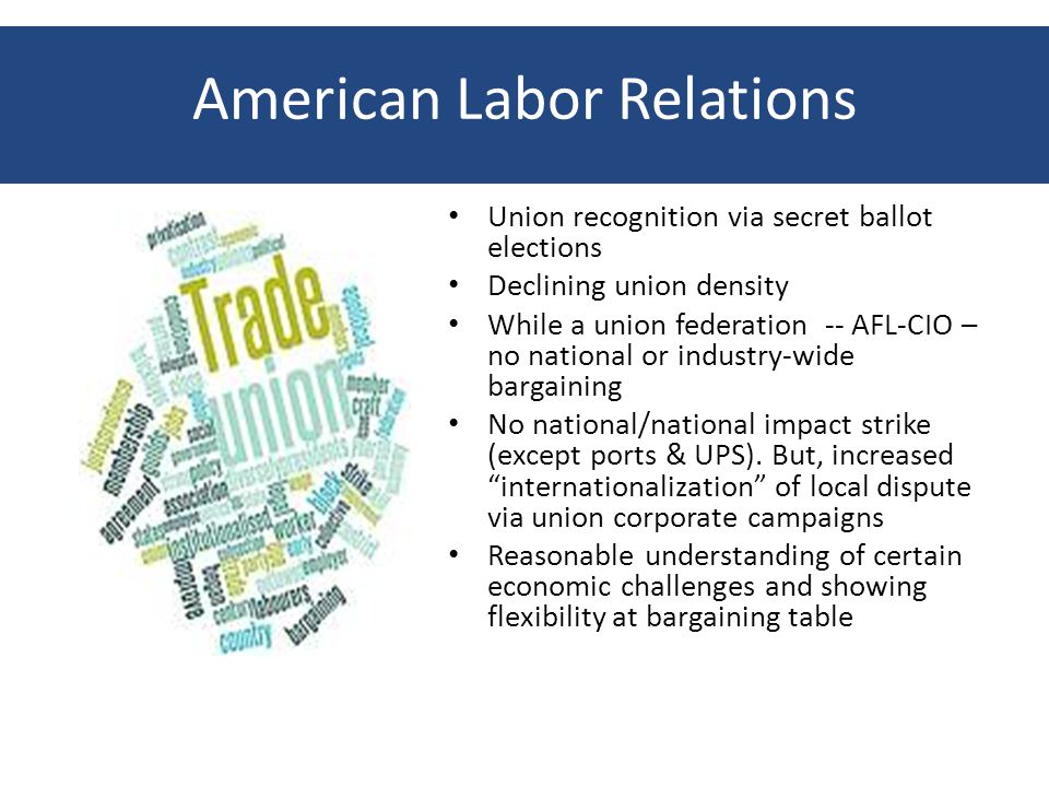 American Labor Relations Union recognition via secret ballot elections Declining union density While a union federation -- AFL-CIO – no national or industry-wide bargaining No national/national impact strike (except ports & UPS).