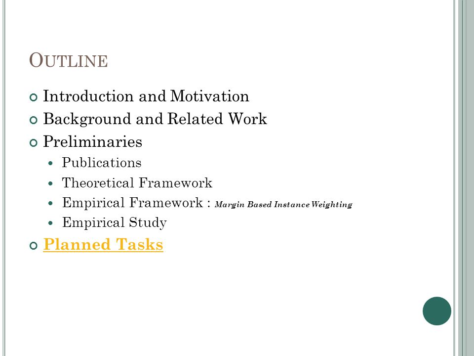 O UTLINE Introduction and Motivation Background and Related Work Preliminaries Publications Theoretical Framework Empirical Framework : Margin Based Instance Weighting Empirical Study Planned Tasks