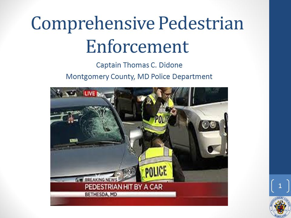 Comprehensive Pedestrian Enforcement Captain Thomas C. Didone Montgomery County, MD Police Department 1