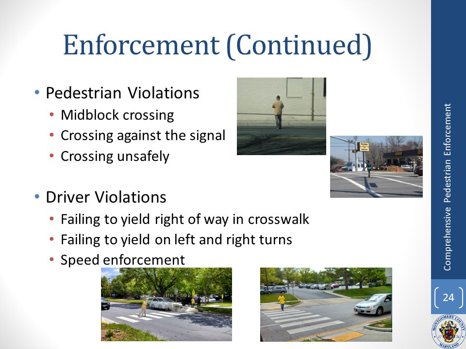 Enforcement (Continued) Pedestrian Violations Midblock crossing Crossing against the signal Crossing unsafely Driver Violations Failing to yield right