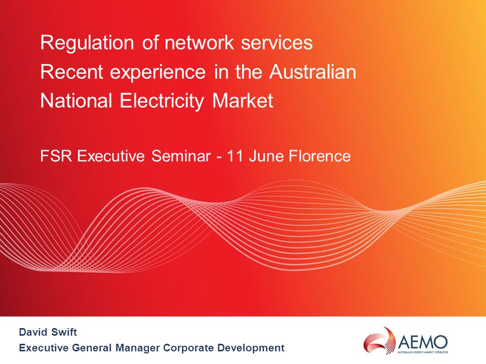 Regulation of network services Recent experience in the Australian National Electricity Market FSR Executive Seminar - 11 June Florence David Swift Executive General Manager Corporate Development