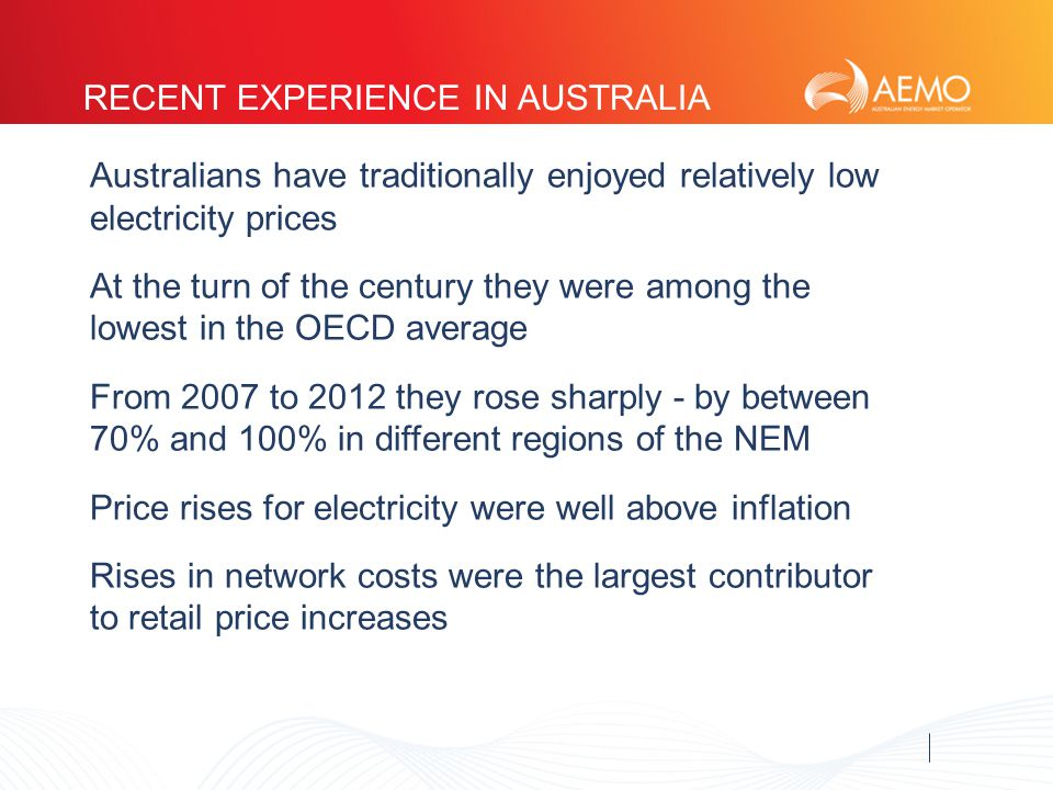 RECENT EXPERIENCE IN AUSTRALIA Australians have traditionally enjoyed relatively low electricity prices At the turn of the century they were among the lowest in the OECD average From 2007 to 2012 they rose sharply - by between 70% and 100% in different regions of the NEM Price rises for electricity were well above inflation Rises in network costs were the largest contributor to retail price increases