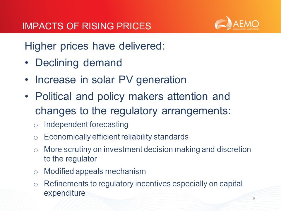 6 IMPACTS OF RISING PRICES Higher prices have delivered: Declining demand Increase in solar PV generation Political and policy makers attention and changes to the regulatory arrangements: o Independent forecasting o Economically efficient reliability standards o More scrutiny on investment decision making and discretion to the regulator o Modified appeals mechanism o Refinements to regulatory incentives especially on capital expenditure