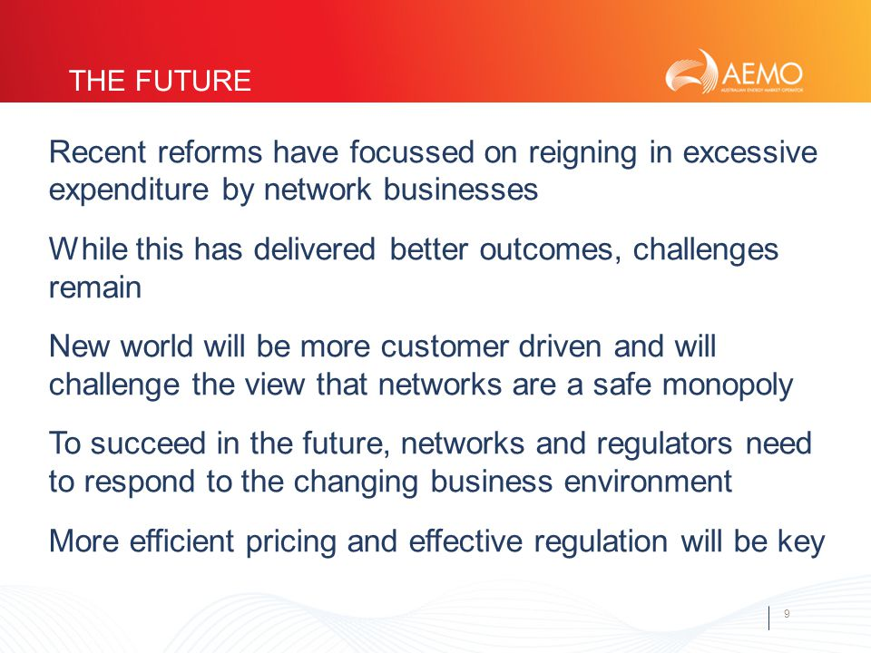 9 THE FUTURE Recent reforms have focussed on reigning in excessive expenditure by network businesses While this has delivered better outcomes, challenges remain New world will be more customer driven and will challenge the view that networks are a safe monopoly To succeed in the future, networks and regulators need to respond to the changing business environment More efficient pricing and effective regulation will be key