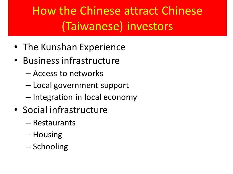 How the Chinese attract Chinese (Taiwanese) investors The Kunshan Experience Business infrastructure – Access to networks – Local government support – Integration in local economy Social infrastructure – Restaurants – Housing – Schooling
