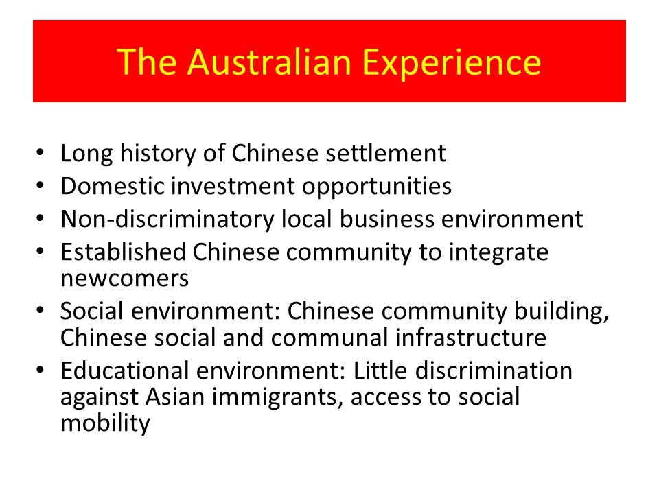 The Australian Experience Long history of Chinese settlement Domestic investment opportunities Non-discriminatory local business environment Established Chinese community to integrate newcomers Social environment: Chinese community building, Chinese social and communal infrastructure Educational environment: Little discrimination against Asian immigrants, access to social mobility