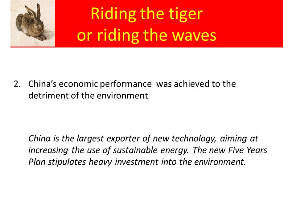 Riding the tiger or riding the waves 2.China's economic performance was achieved to the detriment of the environment China is the largest exporter of new technology, aiming at increasing the use of sustainable energy.