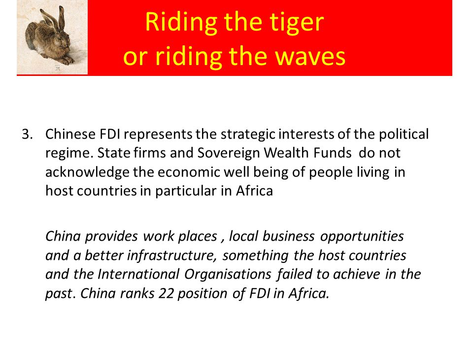 Riding the tiger or riding the waves 3.Chinese FDI represents the strategic interests of the political regime. State firms and Sovereign Wealth Funds