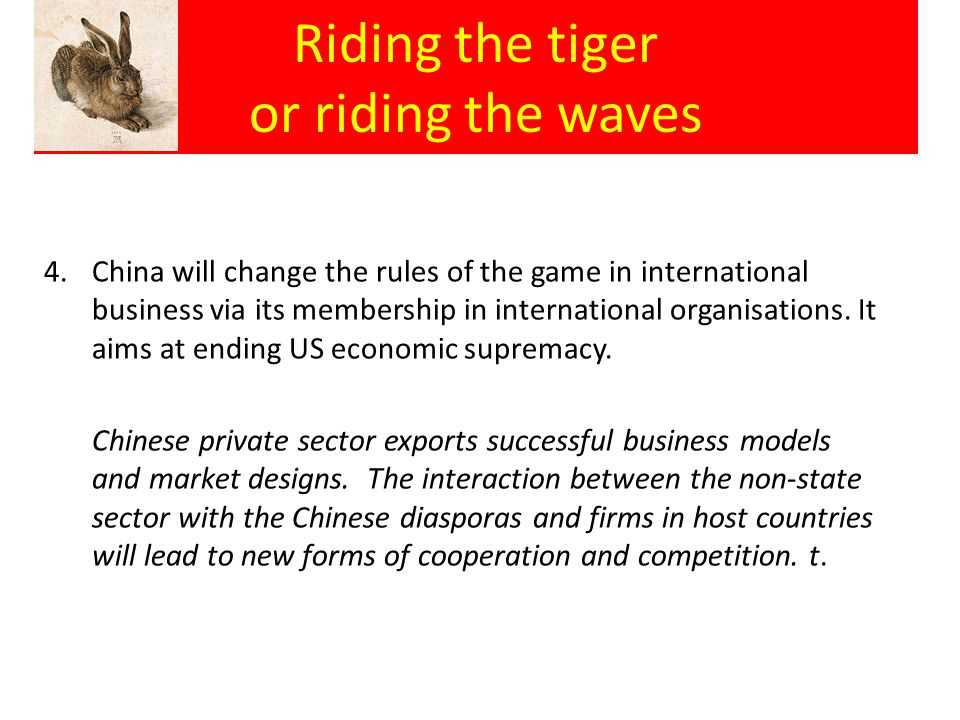 Riding the tiger or riding the waves 4.China will change the rules of the game in international business via its membership in international organisat