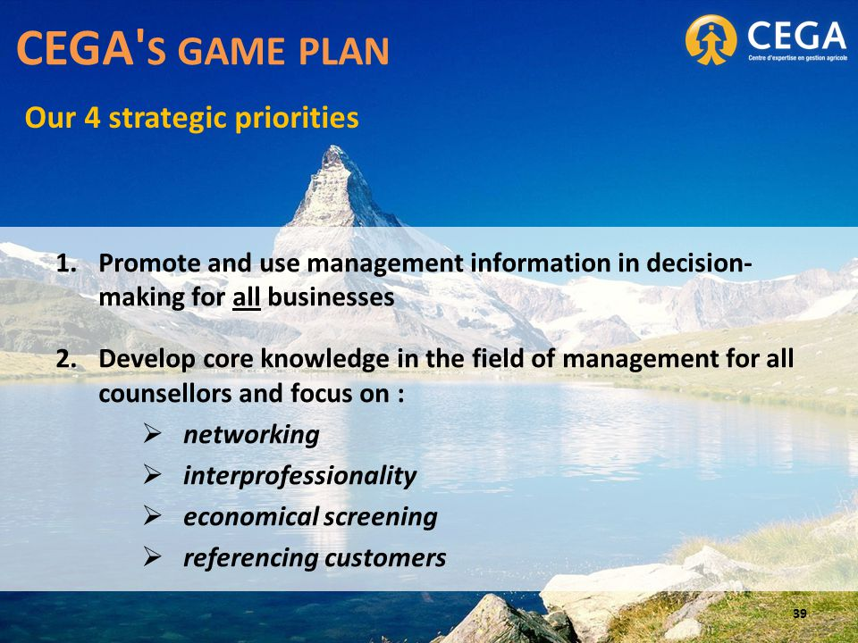1.Promote and use management information in decision- making for all businesses 2.Develop core knowledge in the field of management for all counsellors and focus on :  networking  interprofessionality  economical screening  referencing customers CEGA S GAME PLAN Our 4 strategic priorities 39
