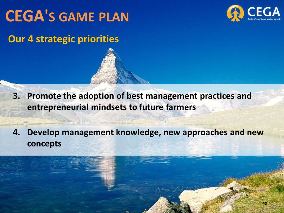 3.Promote the adoption of best management practices and entrepreneurial mindsets to future farmers 4.Develop management knowledge, new approaches and new concepts CEGA S GAME PLAN Our 4 strategic priorities 40