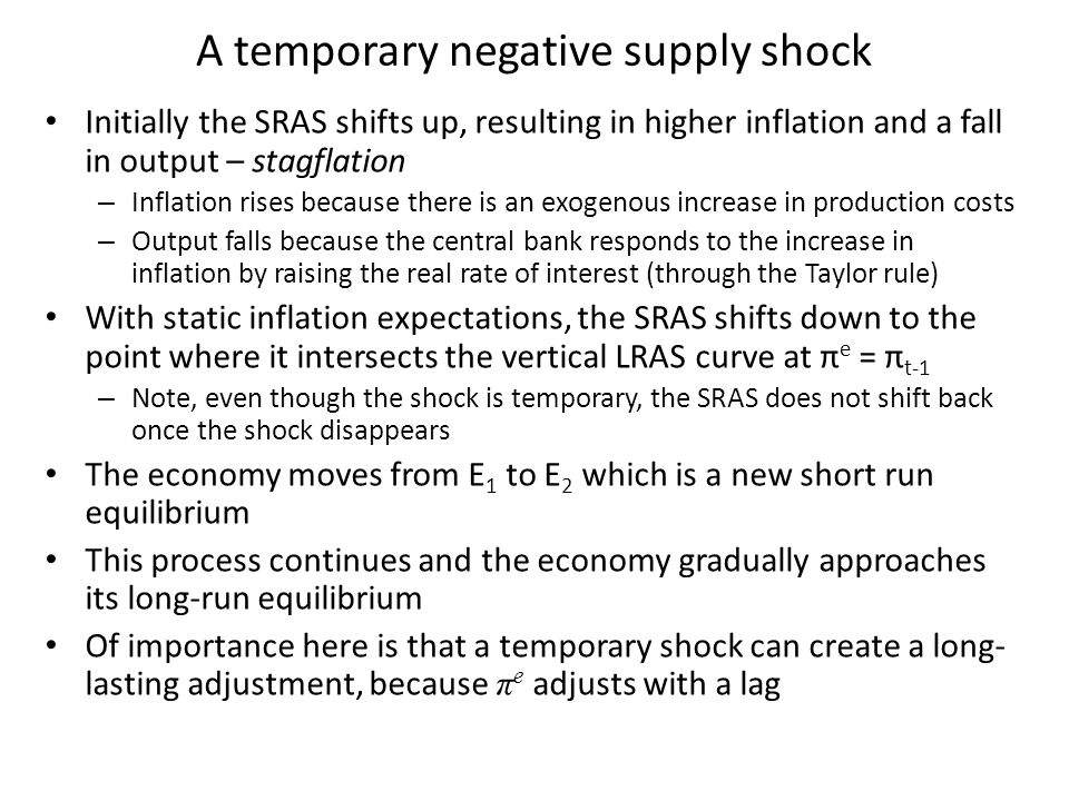 Initially the SRAS shifts up, resulting in higher inflation and a fall in output – stagflation – Inflation rises because there is an exogenous increase in production costs – Output falls because the central bank responds to the increase in inflation by raising the real rate of interest (through the Taylor rule) With static inflation expectations, the SRAS shifts down to the point where it intersects the vertical LRAS curve at π e = π t-1 – Note, even though the shock is temporary, the SRAS does not shift back once the shock disappears The economy moves from E 1 to E 2 which is a new short run equilibrium This process continues and the economy gradually approaches its long-run equilibrium Of importance here is that a temporary shock can create a long- lasting adjustment, because π e adjusts with a lag