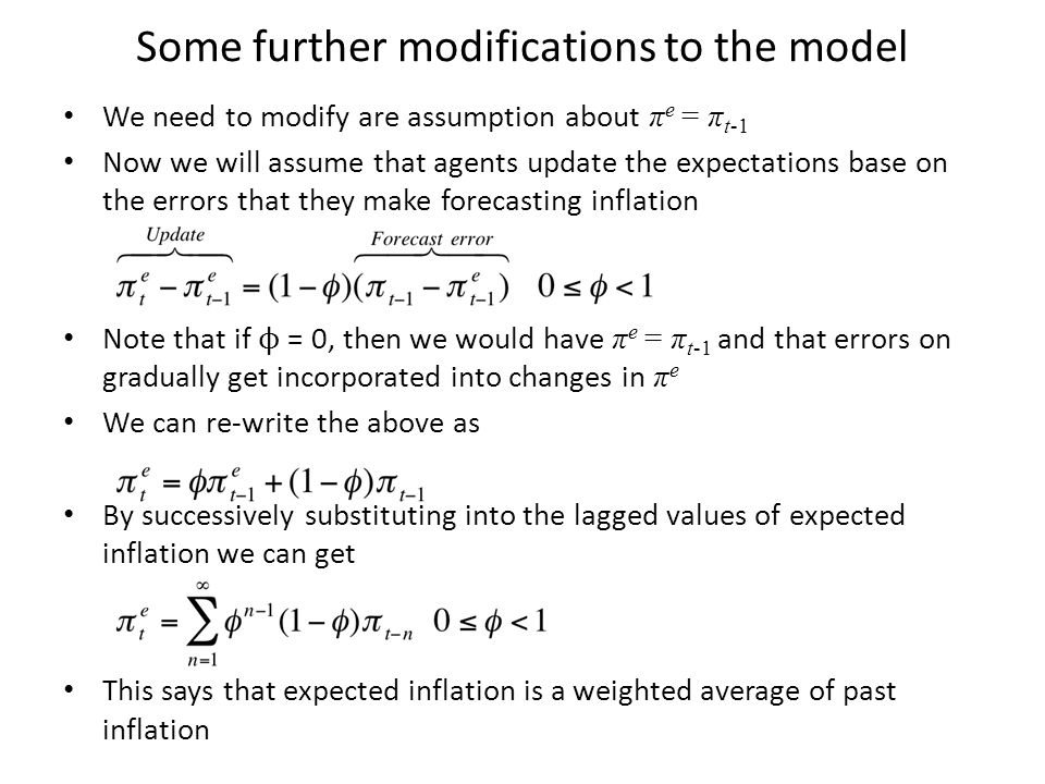 Some further modifications to the model We need to modify are assumption about π e = π t-1 Now we will assume that agents update the expectations base on the errors that they make forecasting inflation Note that if ϕ = 0, then we would have π e = π t-1 and that errors on gradually get incorporated into changes in π e We can re-write the above as By successively substituting into the lagged values of expected inflation we can get This says that expected inflation is a weighted average of past inflation