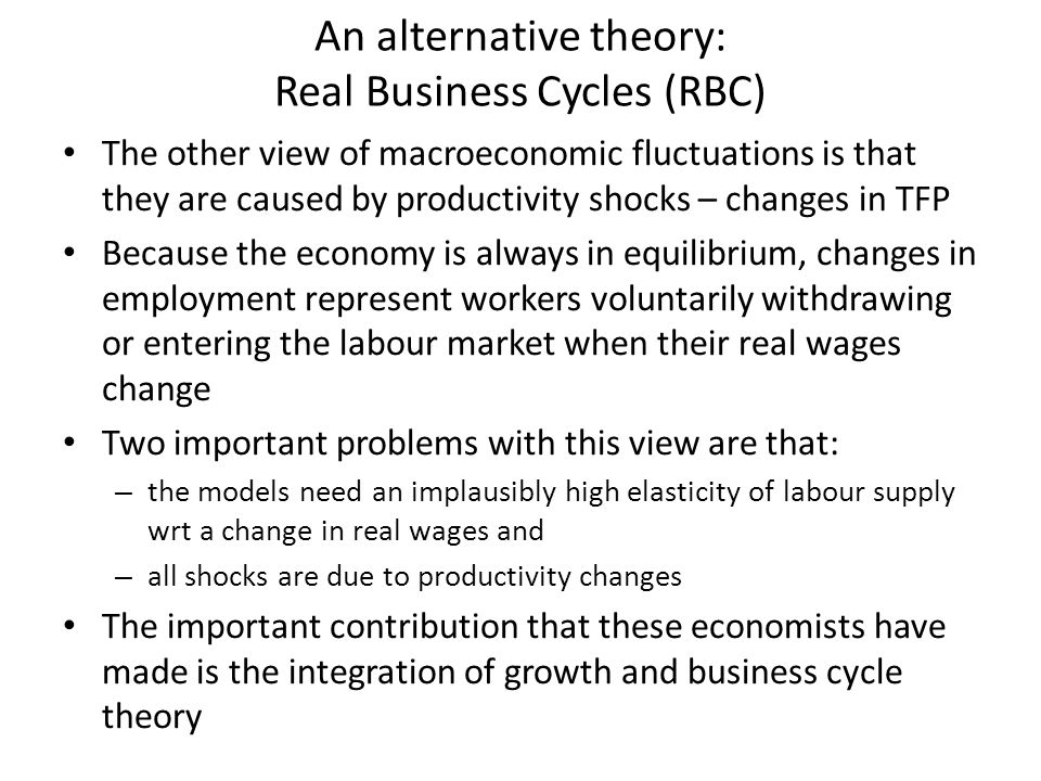 An alternative theory: Real Business Cycles (RBC) The other view of macroeconomic fluctuations is that they are caused by productivity shocks – changes in TFP Because the economy is always in equilibrium, changes in employment represent workers voluntarily withdrawing or entering the labour market when their real wages change Two important problems with this view are that: – the models need an implausibly high elasticity of labour supply wrt a change in real wages and – all shocks are due to productivity changes The important contribution that these economists have made is the integration of growth and business cycle theory