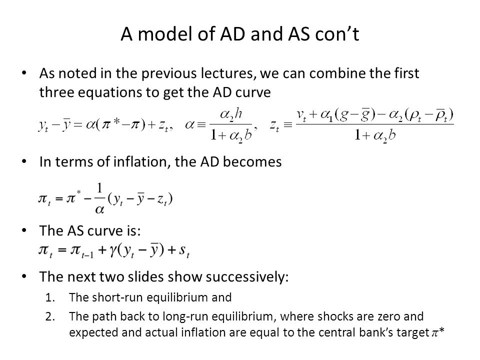 A model of AD and AS con't As noted in the previous lectures, we can combine the first three equations to get the AD curve In terms of inflation, the AD becomes The AS curve is: The next two slides show successively: 1.The short-run equilibrium and 2.The path back to long-run equilibrium, where shocks are zero and expected and actual inflation are equal to the central bank's target π *