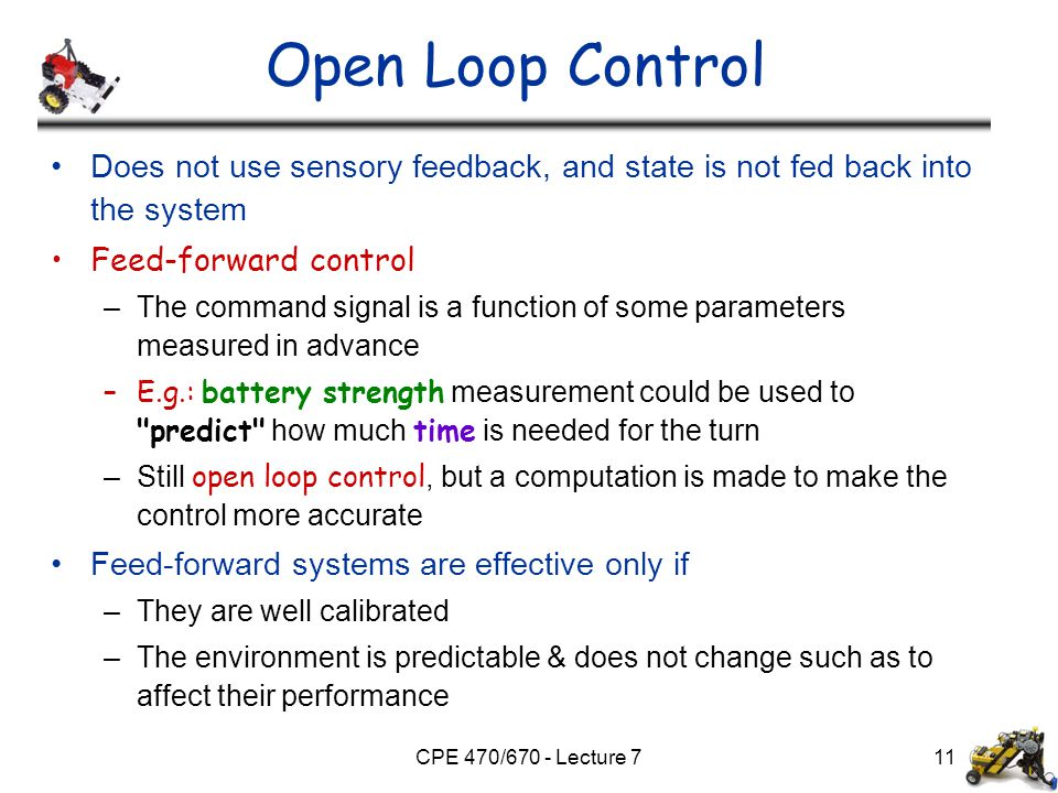 CPE 470/670 - Lecture 711 Open Loop Control Does not use sensory feedback, and state is not fed back into the system Feed-forward control –The command